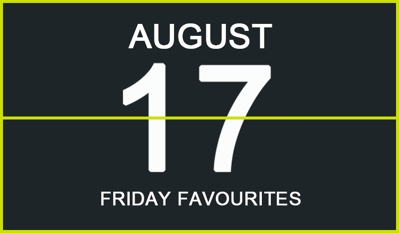 Friday Favourites, August 17